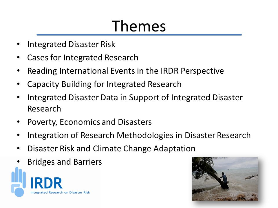 Themes Integrated Disaster Risk Cases for Integrated Research Reading International Events in the IRDR Perspective Capacity Building for Integrated Research Integrated Disaster Data in Support of Integrated Disaster Research Poverty, Economics and Disasters Integration of Research Methodologies in Disaster Research Disaster Risk and Climate Change Adaptation Bridges and Barriers
