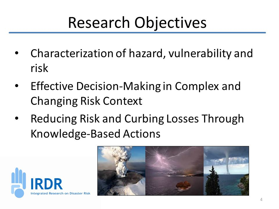 Research Objectives Characterization of hazard, vulnerability and risk Effective Decision-Making in Complex and Changing Risk Context Reducing Risk and Curbing Losses Through Knowledge-Based Actions 4