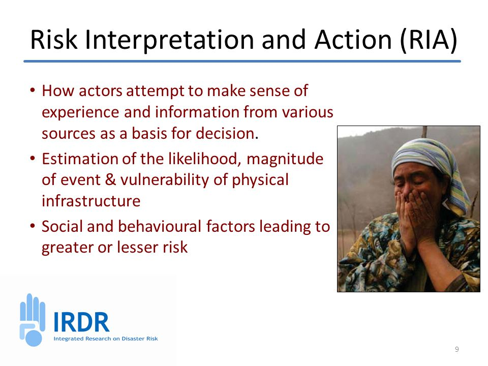Risk Interpretation and Action (RIA) How actors attempt to make sense of experience and information from various sources as a basis for decision.