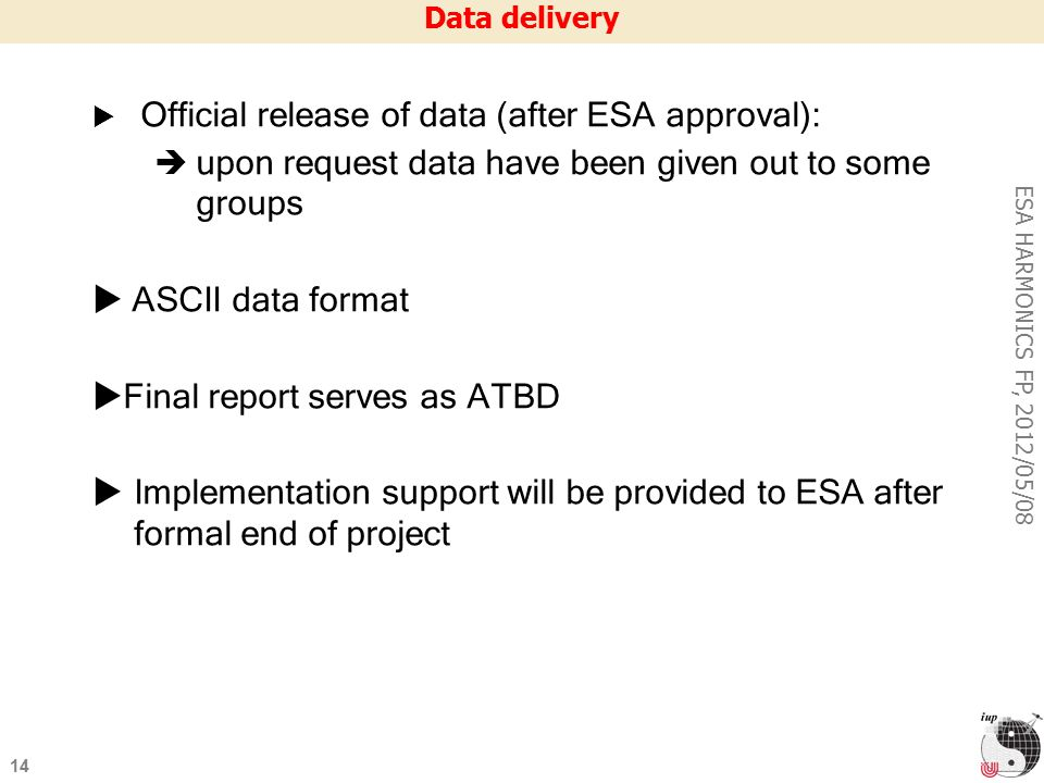 14 ESA HARMONICS FP, 2012/05/08 Data delivery  Official release of data (after ESA approval):  upon request data have been given out to some groups  ASCII data format  Final report serves as ATBD  Implementation support will be provided to ESA after formal end of project