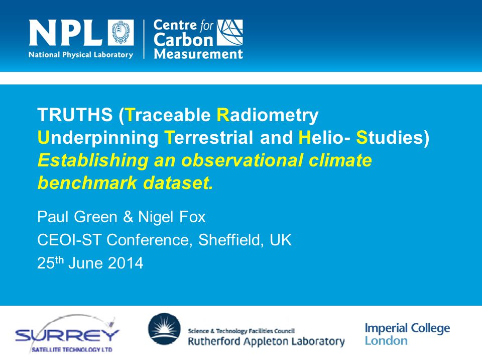 TRUTHS (Traceable Radiometry Underpinning Terrestrial and Helio- Studies) Establishing an observational climate benchmark dataset. Paul Green & Nigel