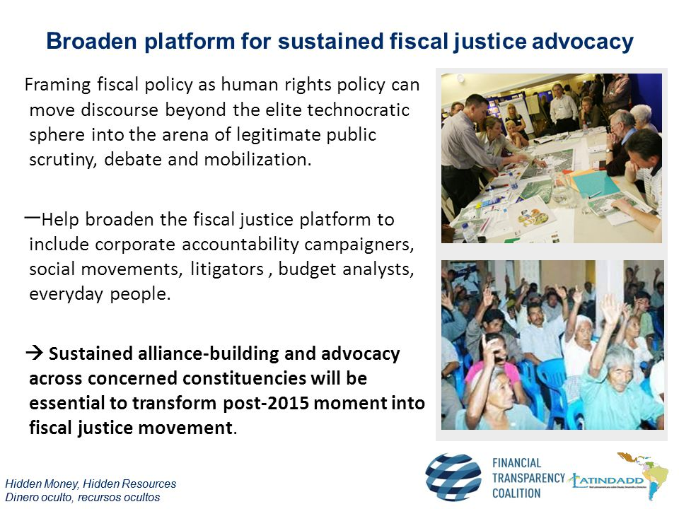 Hidden Money, Hidden Resources Dinero oculto, recursos ocultos Hidden Money, Hidden Resources Dinero oculto, recursos ocultos B roaden platform for sustained fiscal justice advocacy Framing fiscal policy as human rights policy can move discourse beyond the elite technocratic sphere into the arena of legitimate public scrutiny, debate and mobilization.