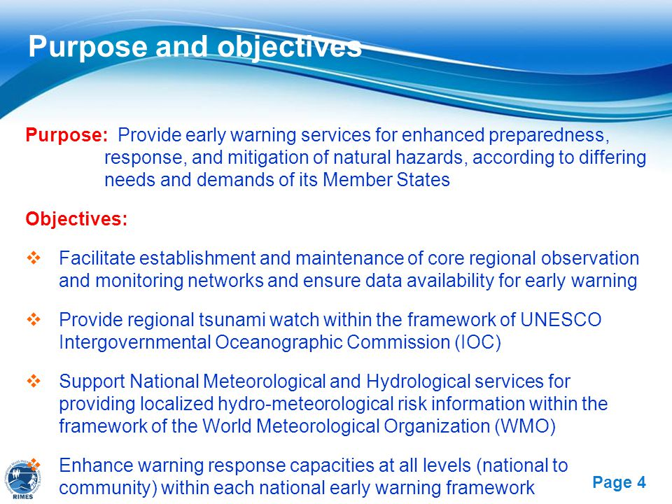 Free Powerpoint Templates Page 4 Purpose and objectives Purpose: Provide early warning services for enhanced preparedness, response, and mitigation of natural hazards, according to differing needs and demands of its Member States Objectives:  Facilitate establishment and maintenance of core regional observation and monitoring networks and ensure data availability for early warning  Provide regional tsunami watch within the framework of UNESCO Intergovernmental Oceanographic Commission (IOC)  Support National Meteorological and Hydrological services for providing localized hydro-meteorological risk information within the framework of the World Meteorological Organization (WMO)  Enhance warning response capacities at all levels (national to community) within each national early warning framework