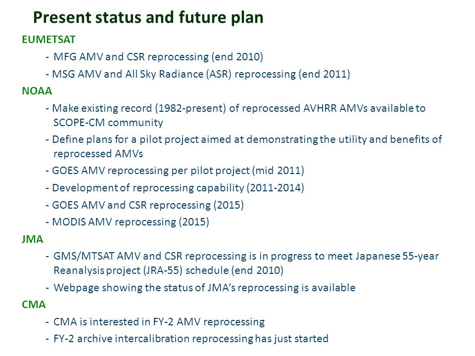 Present status and future plan EUMETSAT -MFG AMV and CSR reprocessing (end 2010) - MSG AMV and All Sky Radiance (ASR) reprocessing (end 2011) NOAA - M