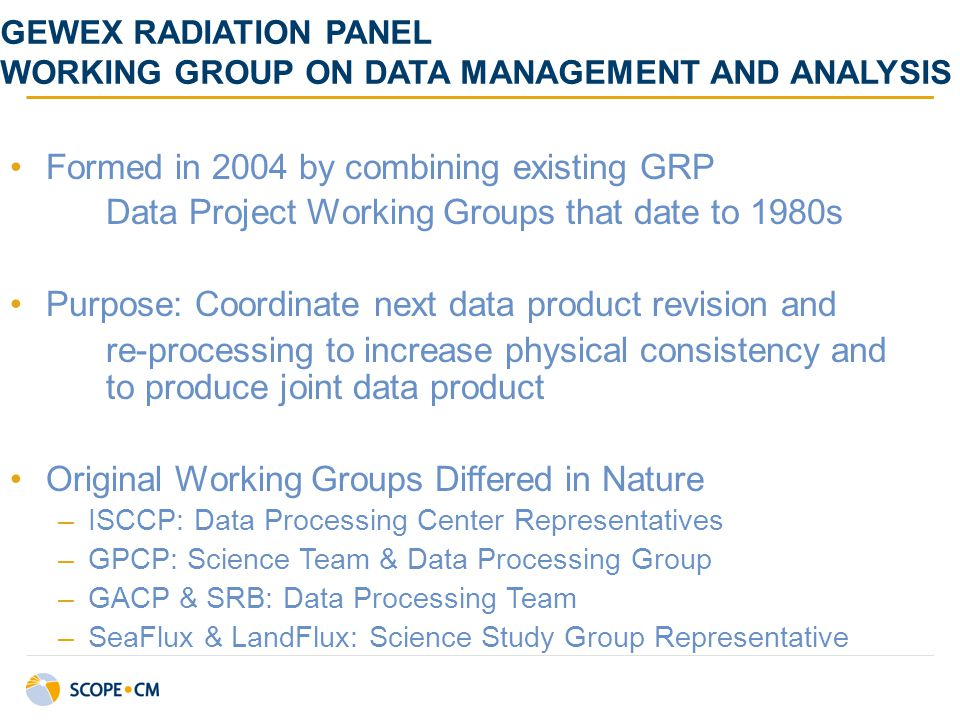 GEWEX RADIATION PANEL WORKING GROUP ON DATA MANAGEMENT AND ANALYSIS Formed in 2004 by combining existing GRP Data Project Working Groups that date to