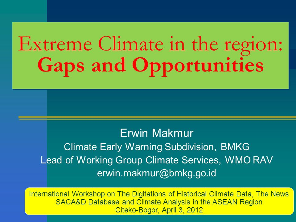 Extreme Climate in the region: Gaps and Opportunities Erwin Makmur Climate Early Warning Subdivision, BMKG Lead of Working Group Climate Services, WMO RAV erwin.makmur@bmkg.go.id International Workshop on The Digitations of Historical Climate Data, The News SACA&D Database and Climate Analysis in the ASEAN Region Citeko-Bogor, April 3, 2012