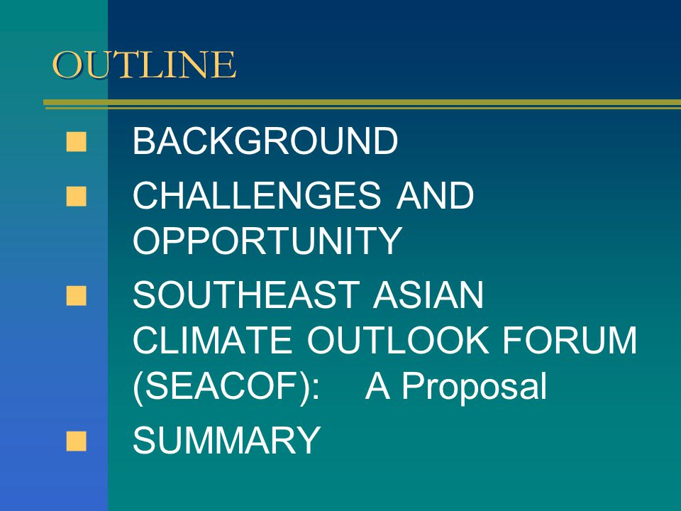 OUTLINE BACKGROUND CHALLENGES AND OPPORTUNITY SOUTHEAST ASIAN CLIMATE OUTLOOK FORUM (SEACOF): A Proposal SUMMARY