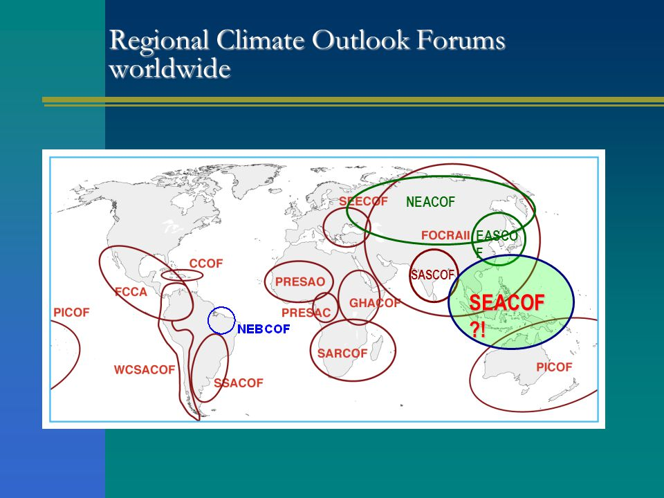 Regional Climate Outlook Forums worldwide SASCOF NEACOF EASCO F SEACOF ?!