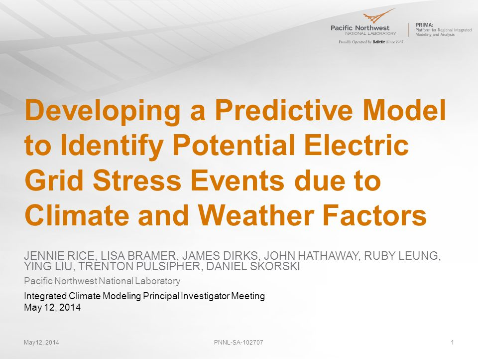 May12, 2014PNNL-SA-1027071 Developing a Predictive Model to Identify Potential Electric Grid Stress Events due to Climate and Weather Factors JENNIE RICE, LISA BRAMER, JAMES DIRKS, JOHN HATHAWAY, RUBY LEUNG, YING LIU, TRENTON PULSIPHER, DANIEL SKORSKI Pacific Northwest National Laboratory Integrated Climate Modeling Principal Investigator Meeting May 12, 2014