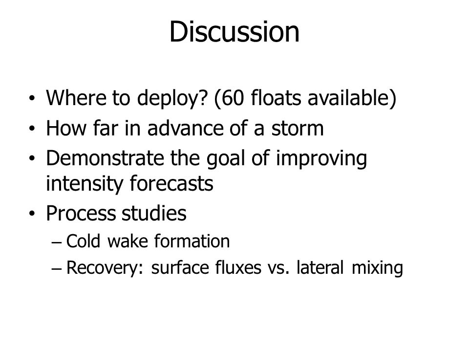 Discussion Where to deploy? (60 floats available) How far in advance of a storm Demonstrate the goal of improving intensity forecasts Process studies