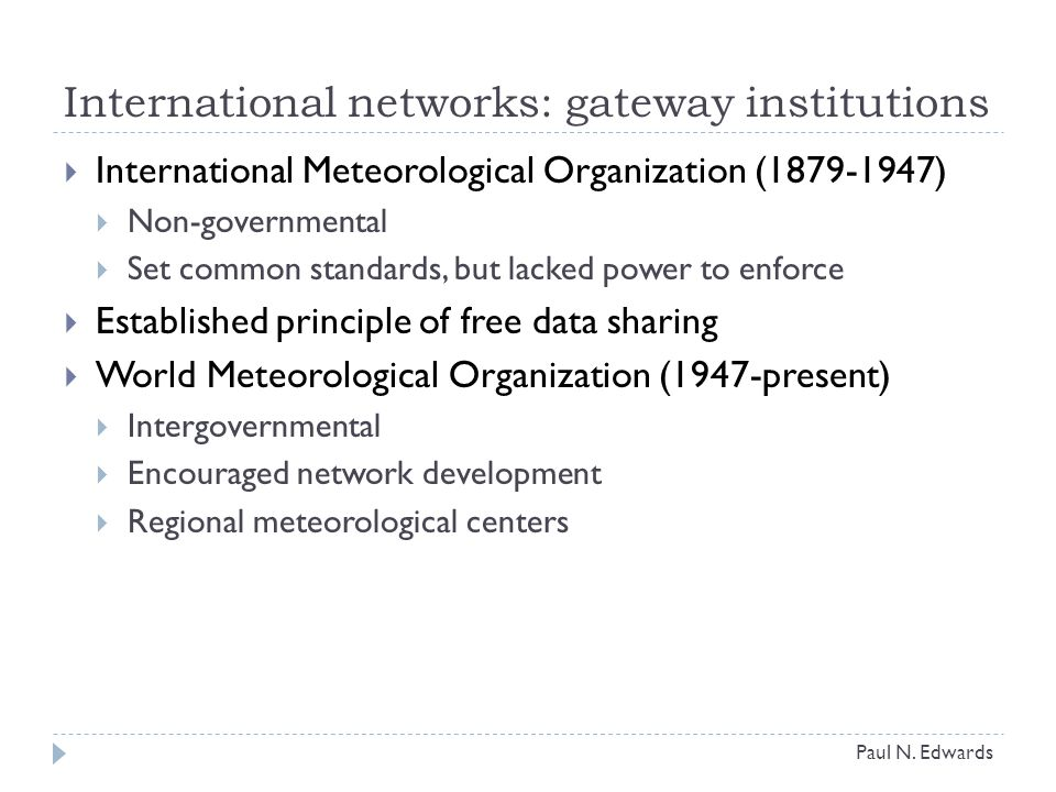International networks: gateway institutions  International Meteorological Organization (1879-1947)  Non-governmental  Set common standards, but lacked power to enforce  Established principle of free data sharing  World Meteorological Organization (1947-present)  Intergovernmental  Encouraged network development  Regional meteorological centers Paul N.