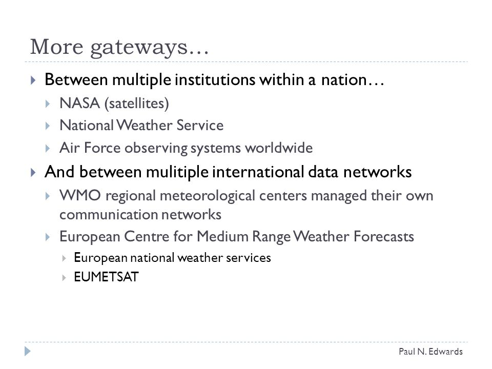 More gateways…  Between multiple institutions within a nation…  NASA (satellites)  National Weather Service  Air Force observing systems worldwide  And between mulitiple international data networks  WMO regional meteorological centers managed their own communication networks  European Centre for Medium Range Weather Forecasts  European national weather services  EUMETSAT Paul N.