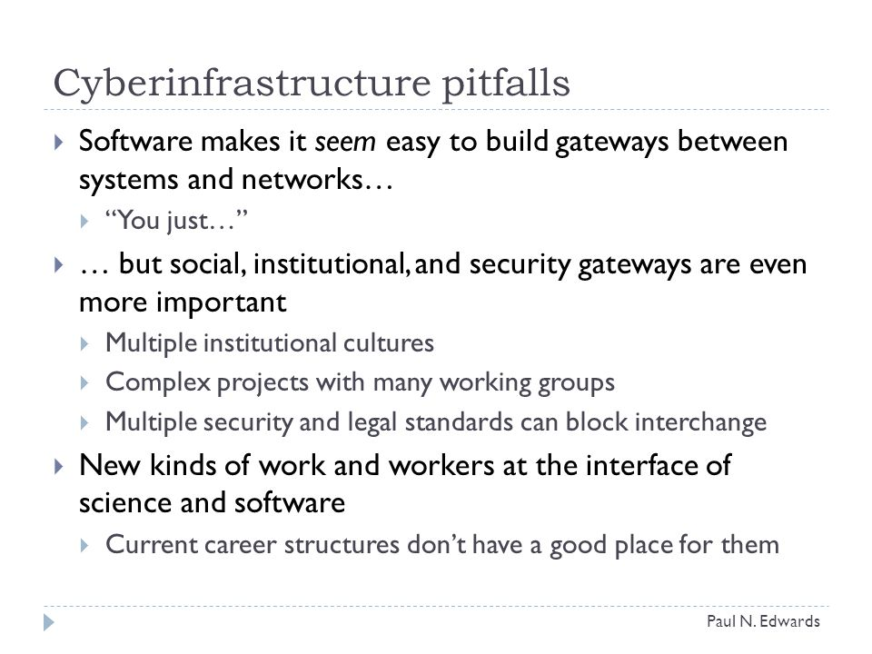 Cyberinfrastructure pitfalls  Software makes it seem easy to build gateways between systems and networks…  You just…  … but social, institutional, and security gateways are even more important  Multiple institutional cultures  Complex projects with many working groups  Multiple security and legal standards can block interchange  New kinds of work and workers at the interface of science and software  Current career structures don't have a good place for them Paul N.
