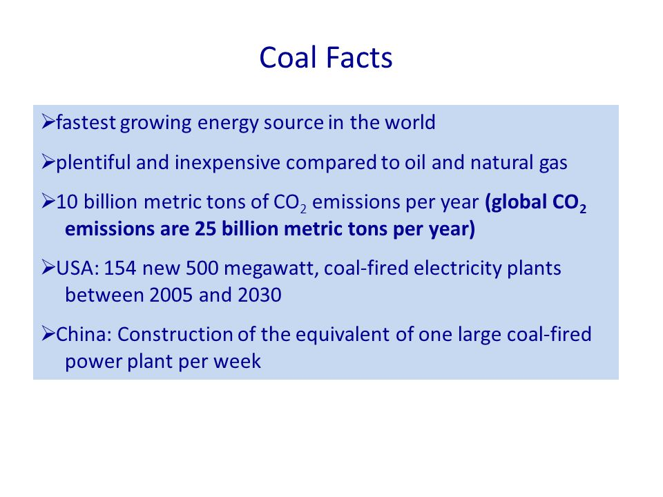 Coal Facts  fastest growing energy source in the world  plentiful and inexpensive compared to oil and natural gas  10 billion metric tons of CO 2 emissions per year (global CO 2 emissions are 25 billion metric tons per year)  USA: 154 new 500 megawatt, coal-fired electricity plants between 2005 and 2030  China: Construction of the equivalent of one large coal-fired power plant per week