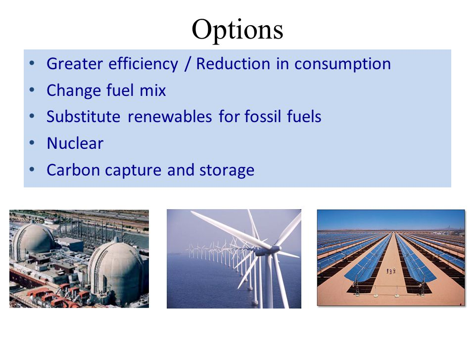 Options Greater efficiency / Reduction in consumption Change fuel mix Substitute renewables for fossil fuels Nuclear Carbon capture and storage