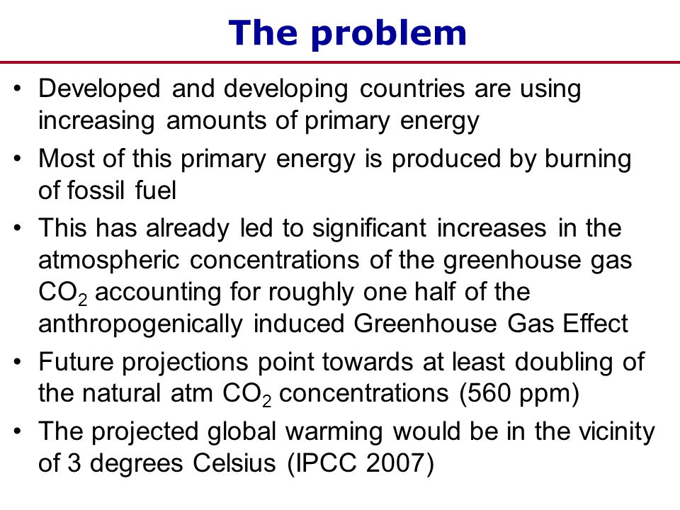 The problem Developed and developing countries are using increasing amounts of primary energy Most of this primary energy is produced by burning of fossil fuel This has already led to significant increases in the atmospheric concentrations of the greenhouse gas CO 2 accounting for roughly one half of the anthropogenically induced Greenhouse Gas Effect Future projections point towards at least doubling of the natural atm CO 2 concentrations (560 ppm) The projected global warming would be in the vicinity of 3 degrees Celsius (IPCC 2007)
