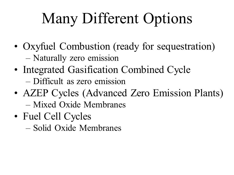 Many Different Options Oxyfuel Combustion (ready for sequestration) –Naturally zero emission Integrated Gasification Combined Cycle –Difficult as zero emission AZEP Cycles (Advanced Zero Emission Plants) –Mixed Oxide Membranes Fuel Cell Cycles –Solid Oxide Membranes