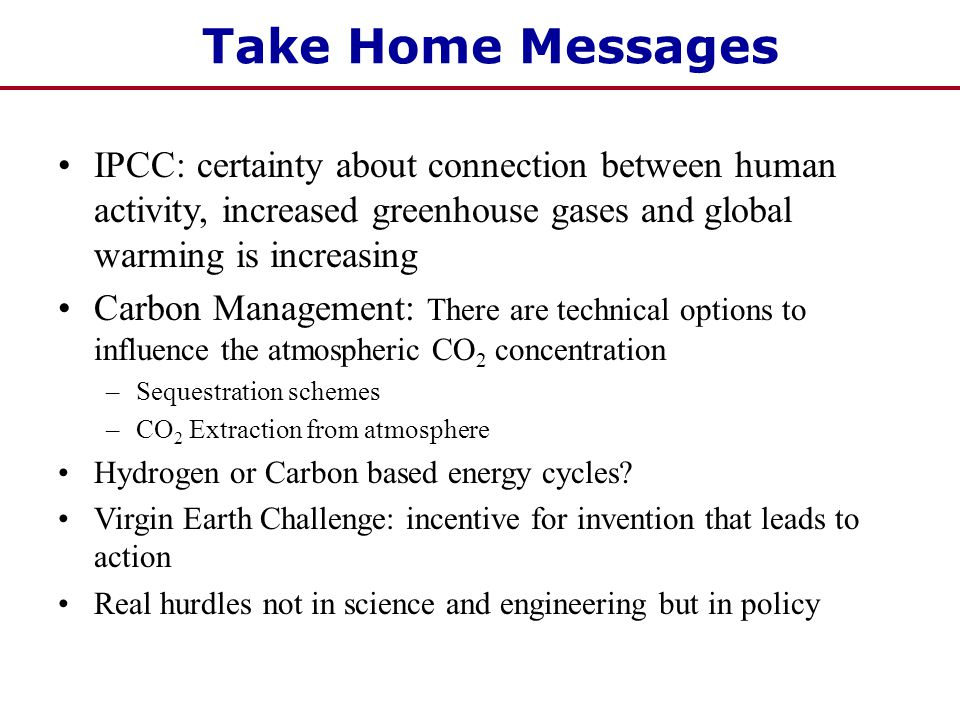 Take Home Messages IPCC: certainty about connection between human activity, increased greenhouse gases and global warming is increasing Carbon Management: There are technical options to influence the atmospheric CO 2 concentration –Sequestration schemes –CO 2 Extraction from atmosphere Hydrogen or Carbon based energy cycles.