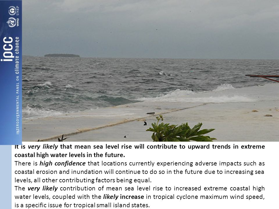It is very likely that mean sea level rise will contribute to upward trends in extreme coastal high water levels in the future. There is high confiden
