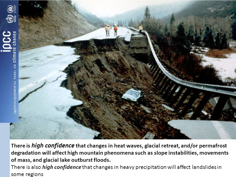 There is high confidence that changes in heat waves, glacial retreat, and/or permafrost degradation will affect high mountain phenomena such as slope instabilities, movements of mass, and glacial lake outburst floods.
