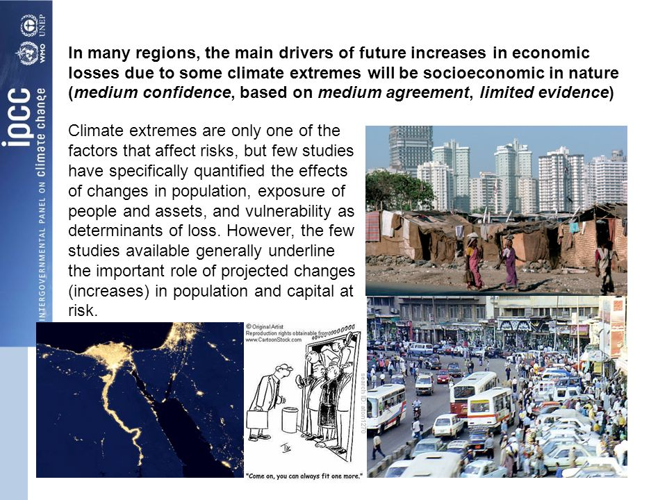 In many regions, the main drivers of future increases in economic losses due to some climate extremes will be socioeconomic in nature (medium confidence, based on medium agreement, limited evidence) Climate extremes are only one of the factors that affect risks, but few studies have specifically quantified the effects of changes in population, exposure of people and assets, and vulnerability as determinants of loss.