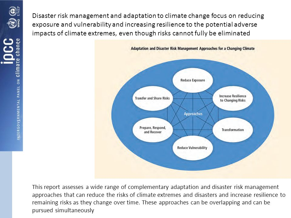 Disaster risk management and adaptation to climate change focus on reducing exposure and vulnerability and increasing resilience to the potential adverse impacts of climate extremes, even though risks cannot fully be eliminated This report assesses a wide range of complementary adaptation and disaster risk management approaches that can reduce the risks of climate extremes and disasters and increase resilience to remaining risks as they change over time.