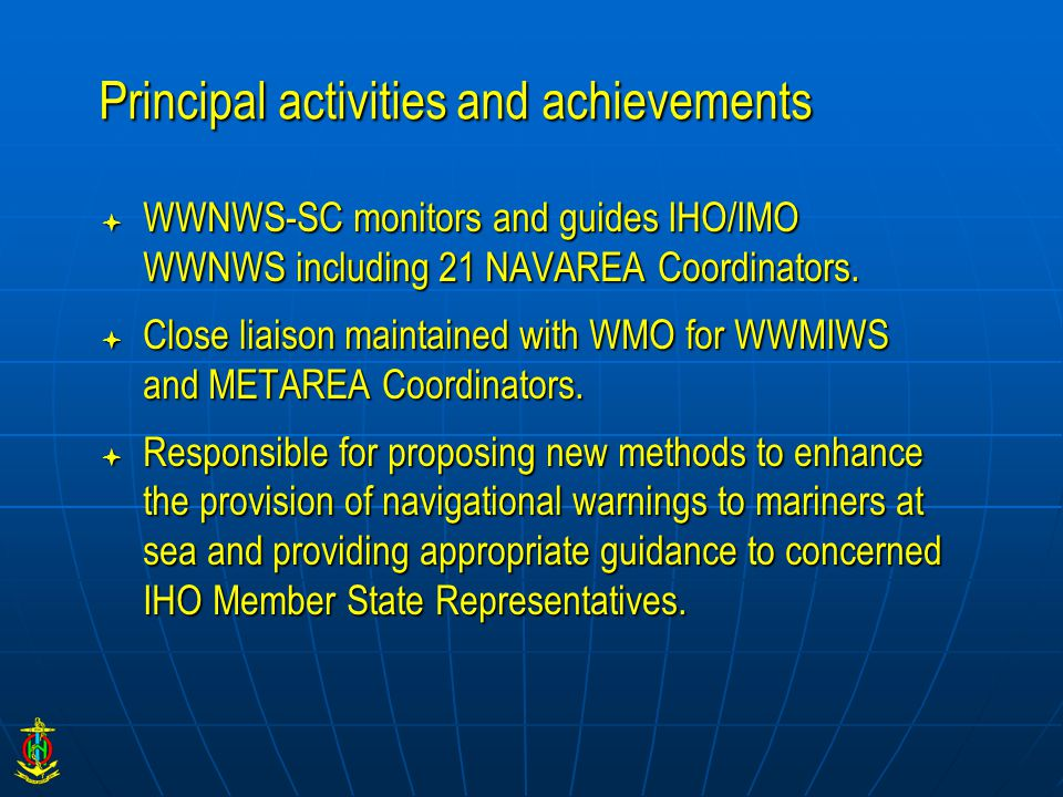 Principal activities and achievements  WWNWS-SC monitors and guides IHO/IMO WWNWS including 21 NAVAREA Coordinators.  Close liaison maintained with