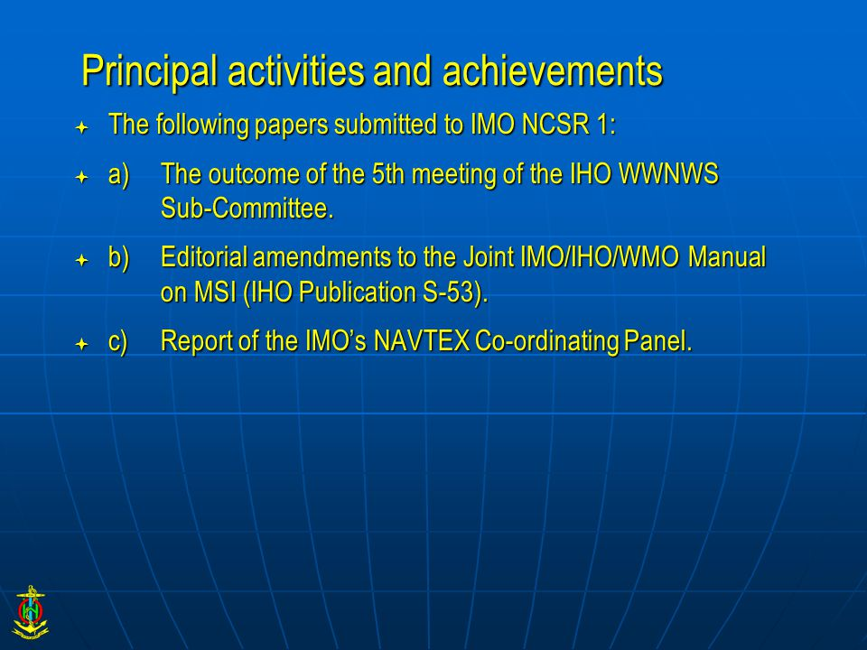 Principal activities and achievements  The following papers submitted to IMO NCSR 1:  a)The outcome of the 5th meeting of the IHO WWNWS Sub-Committe