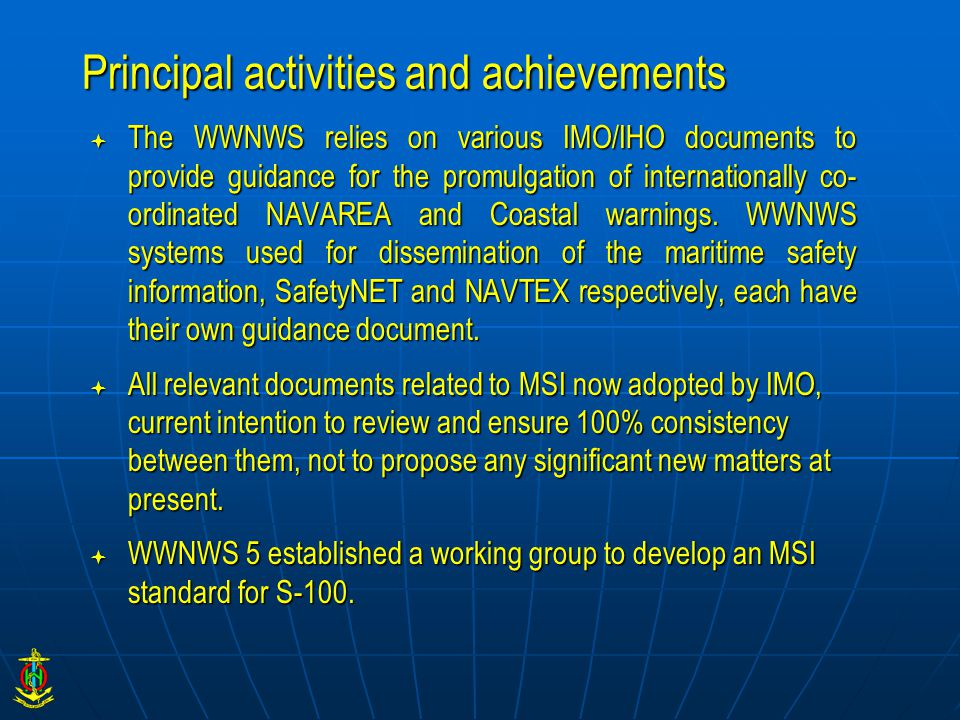 Principal activities and achievements  The WWNWS relies on various IMO/IHO documents to provide guidance for the promulgation of internationally co- ordinated NAVAREA and Coastal warnings.