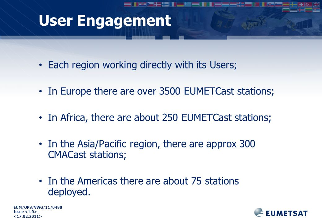 EUM/OPS/VWG/11/0498 Issue Each region working directly with its Users; In Europe there are over 3500 EUMETCast stations; In Africa, there are about 250 EUMETCast stations; In the Asia/Pacific region, there are approx 300 CMACast stations; In the Americas there are about 75 stations deployed.