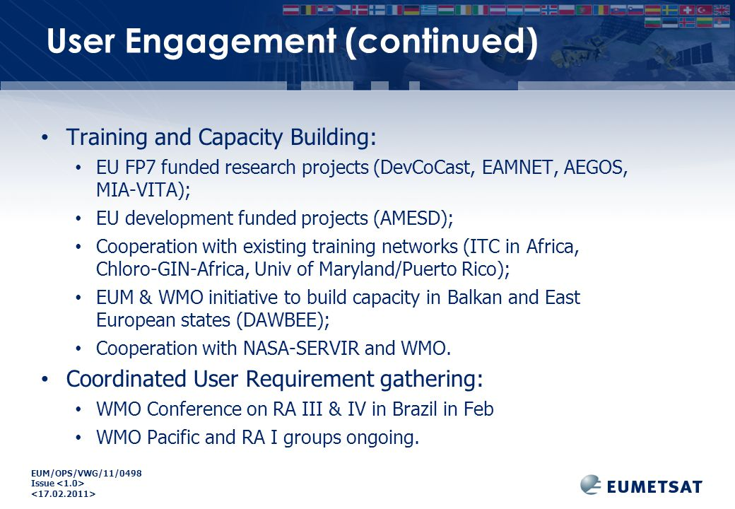 EUM/OPS/VWG/11/0498 Issue Training and Capacity Building: EU FP7 funded research projects (DevCoCast, EAMNET, AEGOS, MIA-VITA); EU development funded projects (AMESD); Cooperation with existing training networks (ITC in Africa, Chloro-GIN-Africa, Univ of Maryland/Puerto Rico); EUM & WMO initiative to build capacity in Balkan and East European states (DAWBEE); Cooperation with NASA-SERVIR and WMO.