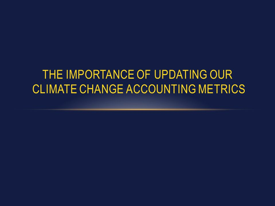 THE IMPORTANCE OF UPDATING OUR CLIMATE CHANGE ACCOUNTING METRICS