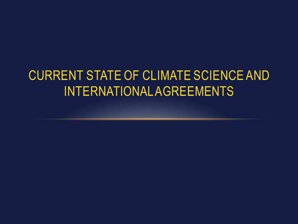 CURRENT STATE OF CLIMATE SCIENCE AND INTERNATIONAL AGREEMENTS