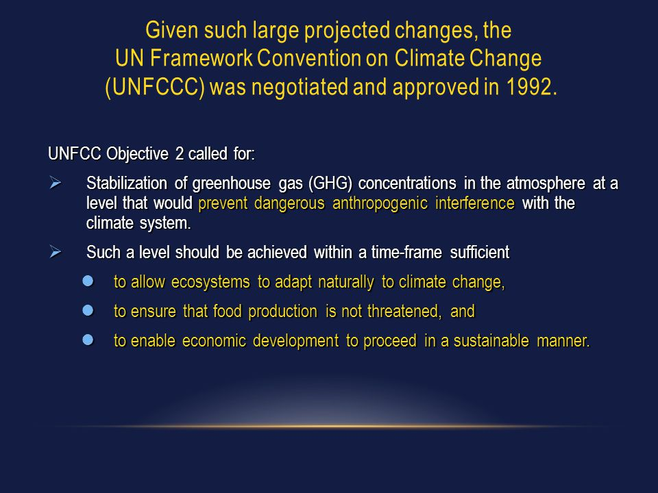 Given such large projected changes, the UN Framework Convention on Climate Change (UNFCCC) was negotiated and approved in 1992. UNFCC Objective 2 call
