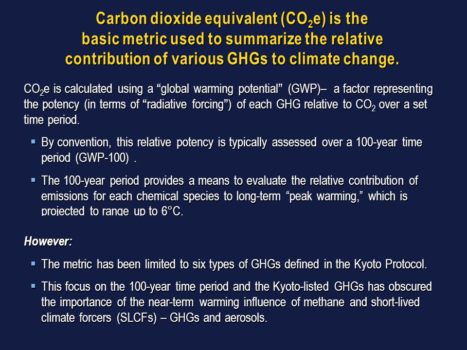 Carbon dioxide equivalent (CO 2 e) is the basic metric used to summarize the relative contribution of various GHGs to climate change. CO 2 e is calcul