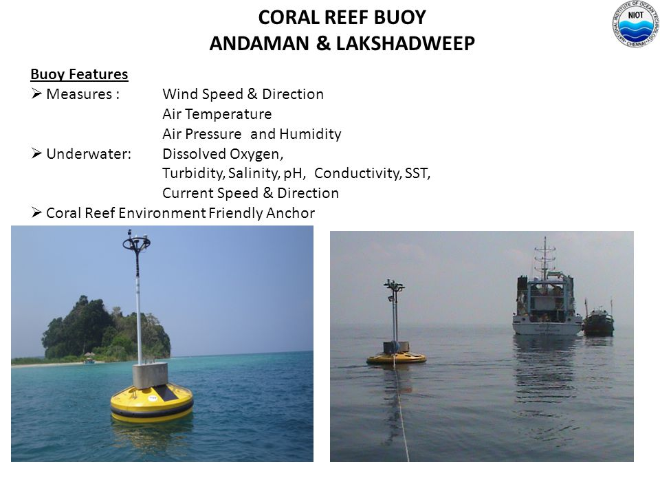 CORAL REEF BUOY ANDAMAN & LAKSHADWEEP Buoy Features  Measures : Wind Speed & Direction Air Temperature Air Pressure and Humidity  Underwater: Dissol
