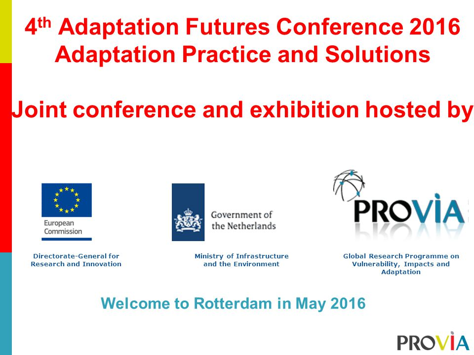 4 th Adaptation Futures Conference 2016 Adaptation Practice and Solutions Joint conference and exhibition hosted by Directorate-General for Research and Innovation Ministry of Infrastructure and the Environment Global Research Programme on Vulnerability, Impacts and Adaptation Welcome to Rotterdam in May 2016