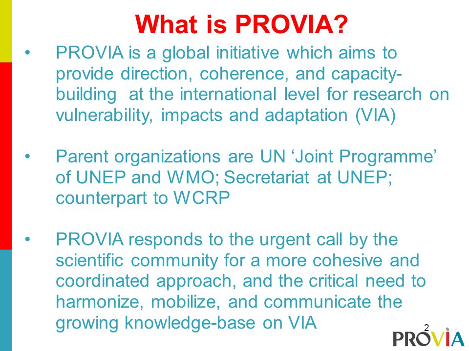 What is PROVIA? PROVIA is a global initiative which aims to provide direction, coherence, and capacity- building at the international level for resear