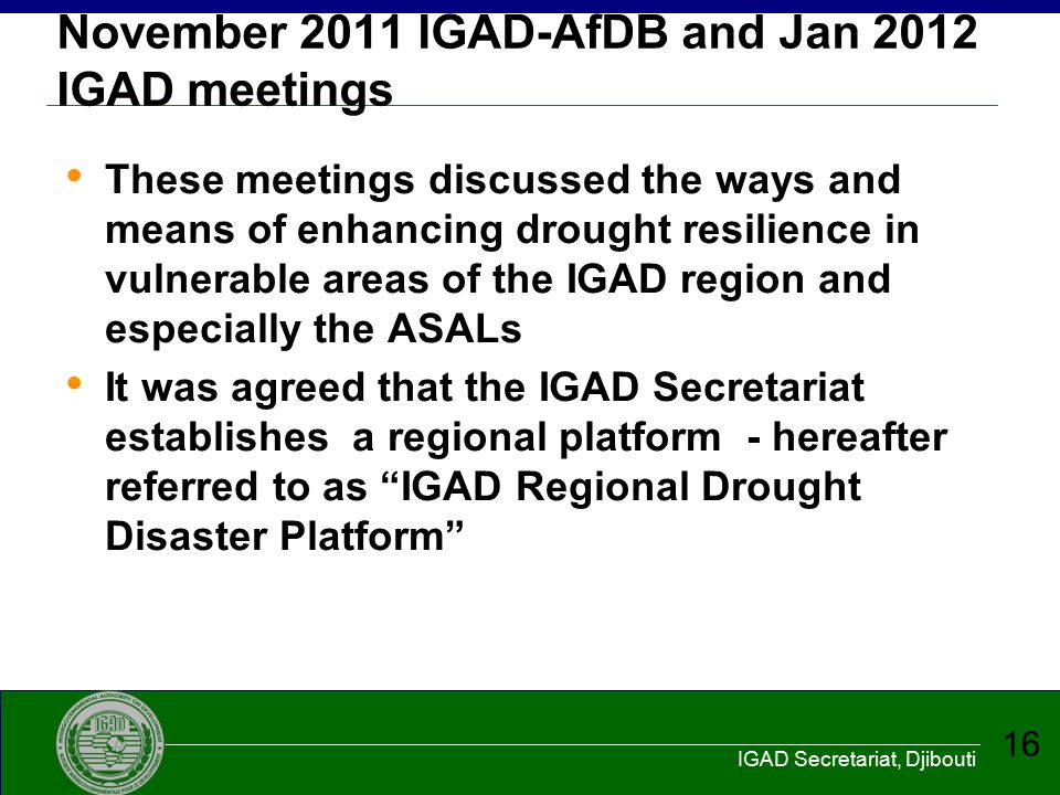 IGAD Secretariat, Djibouti 16 November 2011 IGAD-AfDB and Jan 2012 IGAD meetings These meetings discussed the ways and means of enhancing drought resi