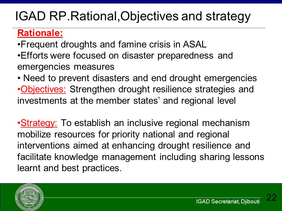 IGAD Secretariat, Djibouti 22 IGAD RP.Rational,Objectives and strategy Rationale: Frequent droughts and famine crisis in ASAL Efforts were focused on