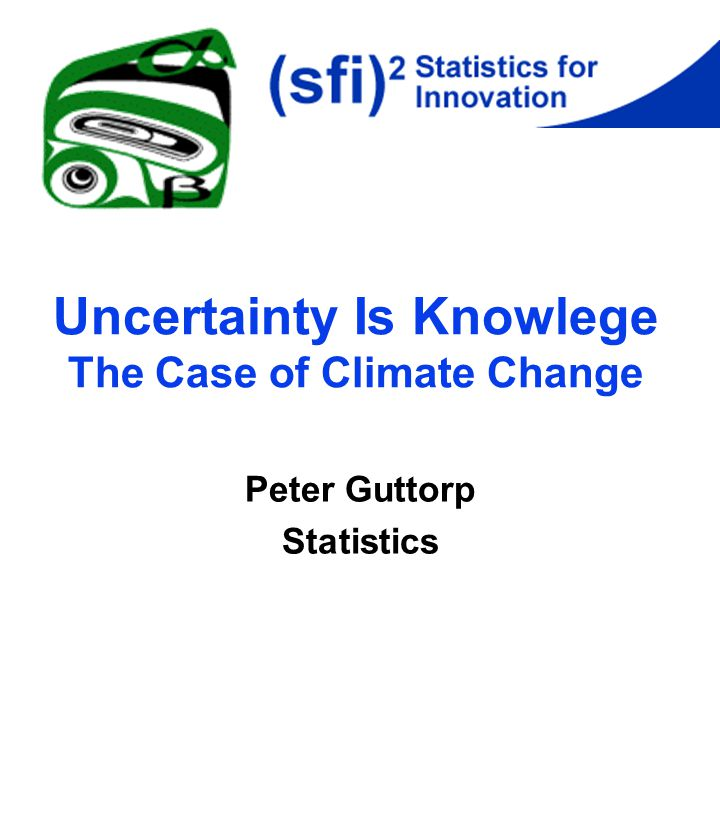 Uncertainty Is Knowlege The Case of Climate Change Peter Guttorp Statistics