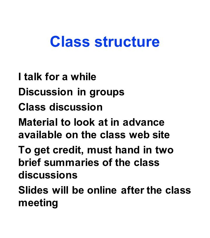 Class structure I talk for a while Discussion in groups Class discussion Material to look at in advance available on the class web site To get credit, must hand in two brief summaries of the class discussions Slides will be online after the class meeting