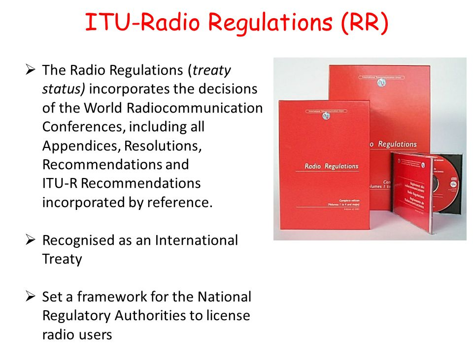 ITU-Radio Regulations (RR)  The Radio Regulations (treaty status) incorporates the decisions of the World Radiocommunication Conferences, including all Appendices, Resolutions, Recommendations and ITU-R Recommendations incorporated by reference.