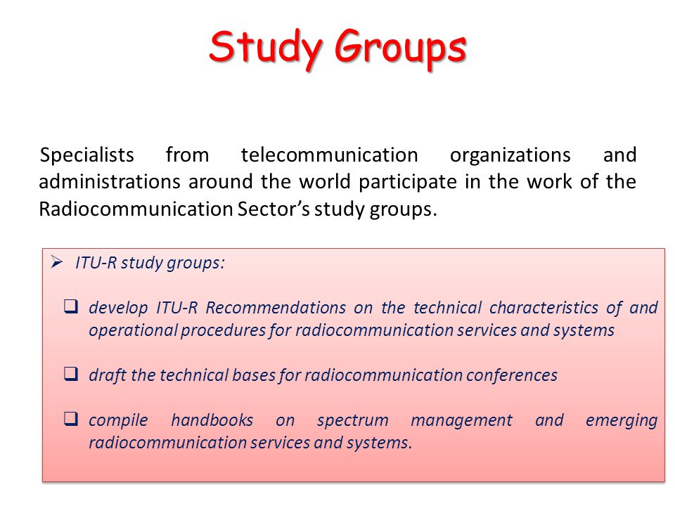 Specialists from telecommunication organizations and administrations around the world participate in the work of the Radiocommunication Sector's study groups.