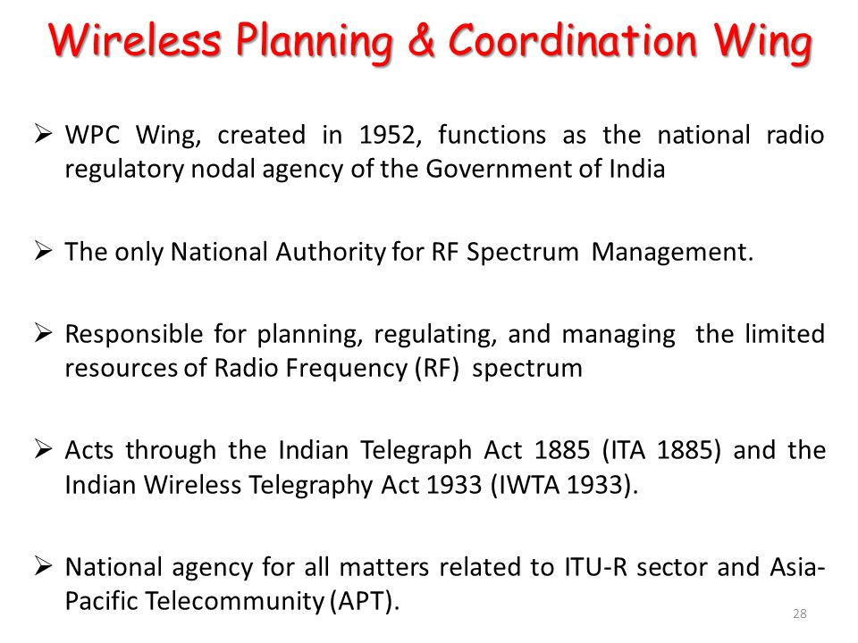 Wireless Planning & Coordination Wing  WPC Wing, created in 1952, functions as the national radio regulatory nodal agency of the Government of India  The only National Authority for RF Spectrum Management.