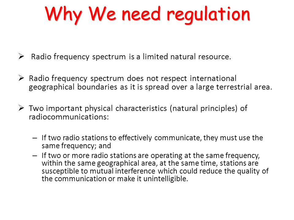 Recent changes since the early 1990s  Technical advances have enabled the emergence of new systems using radio networks (GSM, FWA, DVB-T, WiFi, WiMax...)  These new systems are more complex and require more resources (sites, frequencies, etc.) then previous services  Market deregulation has increased the number of players and has made necessary the establishment of strong and independent regulation authorities Today's Radio Spectrum Management
