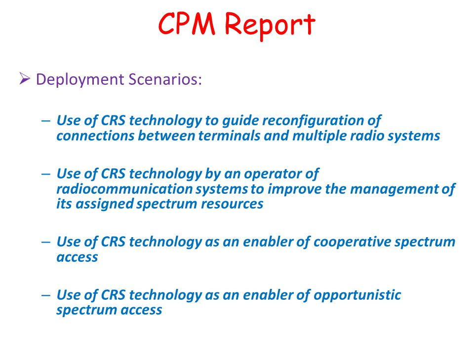  Deployment Scenarios: – Use of CRS technology to guide reconfiguration of connections between terminals and multiple radio systems – Use of CRS technology by an operator of radiocommunication systems to improve the management of its assigned spectrum resources – Use of CRS technology as an enabler of cooperative spectrum access – Use of CRS technology as an enabler of opportunistic spectrum access CPM Report