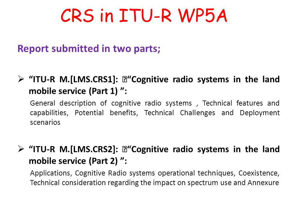 "CRS in ITU-R WP5A Report submitted in two parts;  ITU-R M.[LMS.CRS1]: "" Cognitive radio systems in the land mobile service (Part 1) : General description of cognitive radio systems, Technical features and capabilities, Potential benefits, Technical Challenges and Deployment scenarios  ITU-R M.[LMS.CRS2]: "" Cognitive radio systems in the land mobile service (Part 2) : Applications, Cognitive Radio systems operational techniques, Coexistence, Technical consideration regarding the impact on spectrum use and Annexure"
