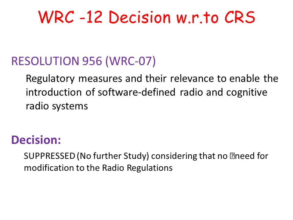 "WRC -12 Decision w.r.to CRS RESOLUTION 956 (WRC ‑ 07) Regulatory measures and their relevance to enable the introduction of software-defined radio and cognitive radio systems Decision: SUPPRESSED (No further Study) considering that no ""need for modification to the Radio Regulations"