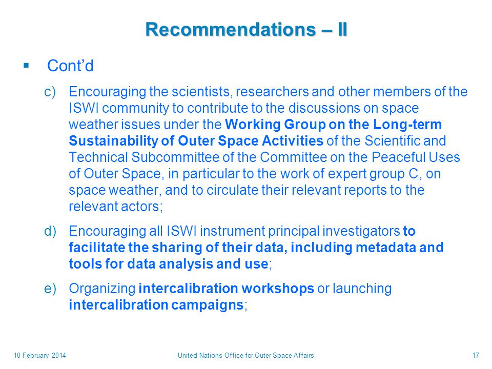 Recommendations – II  Cont'd c)Encouraging the scientists, researchers and other members of the ISWI community to contribute to the discussions on space weather issues under the Working Group on the Long-term Sustainability of Outer Space Activities of the Scientific and Technical Subcommittee of the Committee on the Peaceful Uses of Outer Space, in particular to the work of expert group C, on space weather, and to circulate their relevant reports to the relevant actors; d)Encouraging all ISWI instrument principal investigators to facilitate the sharing of their data, including metadata and tools for data analysis and use; e)Organizing intercalibration workshops or launching intercalibration campaigns; 10 February 2014United Nations Office for Outer Space Affairs17